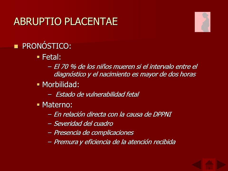 ABRUPTIO PLACENTAE PRONÓSTICO: PRONÓSTICO: Fetal: Fetal: –El 70 % de los niños mueren si el intervalo entre el diagnóstico y el nacimiento es mayor de