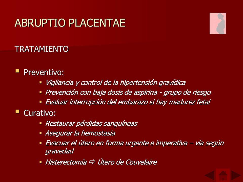 ABRUPTIO PLACENTAE TRATAMIENTO Preventivo: Preventivo: Vigilancia y control de la hipertensión gravídica Vigilancia y control de la hipertensión gravídica Prevención con baja dosis de aspirina - grupo de riesgo Prevención con baja dosis de aspirina - grupo de riesgo Evaluar interrupción del embarazo si hay madurez fetal Evaluar interrupción del embarazo si hay madurez fetal Curativo: Curativo: Restaurar pérdidas sanguíneas Restaurar pérdidas sanguíneas Asegurar la hemostasia Asegurar la hemostasia Evacuar el útero en forma urgente e imperativa – vía según gravedad Evacuar el útero en forma urgente e imperativa – vía según gravedad Histerectomía Útero de Couvelaire Histerectomía Útero de Couvelaire