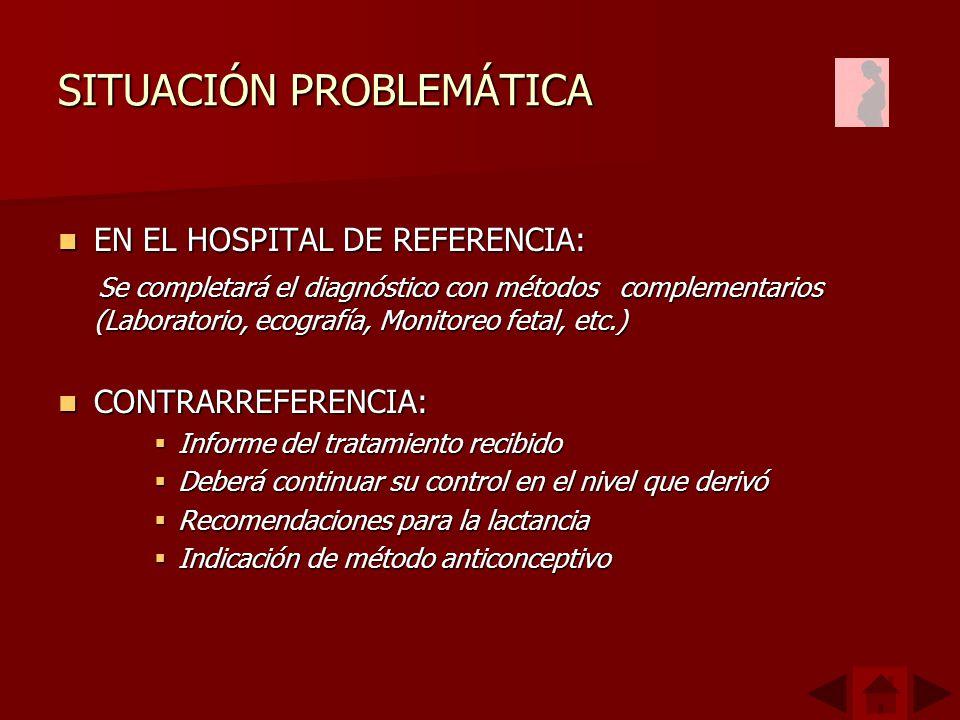 SITUACIÓN PROBLEMÁTICA EN EL HOSPITAL DE REFERENCIA: EN EL HOSPITAL DE REFERENCIA: Se completará el diagnóstico con métodos complementarios (Laboratorio, ecografía, Monitoreo fetal, etc.) Se completará el diagnóstico con métodos complementarios (Laboratorio, ecografía, Monitoreo fetal, etc.) CONTRARREFERENCIA: CONTRARREFERENCIA: Informe del tratamiento recibido Informe del tratamiento recibido Deberá continuar su control en el nivel que derivó Deberá continuar su control en el nivel que derivó Recomendaciones para la lactancia Recomendaciones para la lactancia Indicación de método anticonceptivo Indicación de método anticonceptivo
