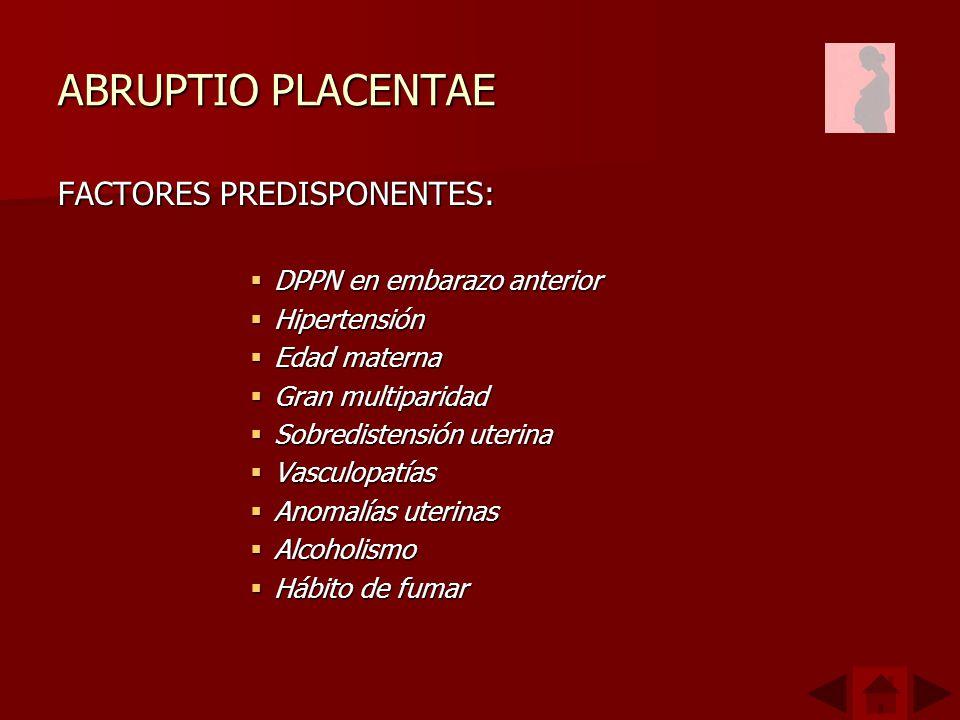 ABRUPTIO PLACENTAE FACTORES PREDISPONENTES: DPPN en embarazo anterior DPPN en embarazo anterior Hipertensión Hipertensión Edad materna Edad materna Gr