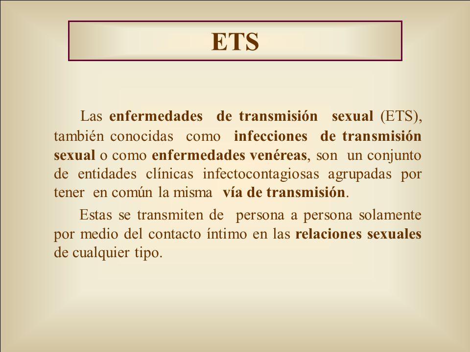 ETS Las enfermedades de transmisión sexual (ETS), también conocidas como infecciones de transmisión sexual o como enfermedades venéreas, son un conjunto de entidades clínicas infectocontagiosas agrupadas por tener en común la misma vía de transmisión.