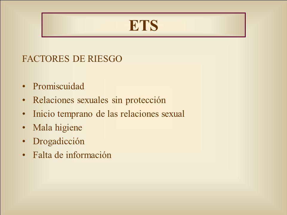 ETS FACTORES DE RIESGO Promiscuidad Relaciones sexuales sin protección Inicio temprano de las relaciones sexual Mala higiene Drogadicción Falta de inf