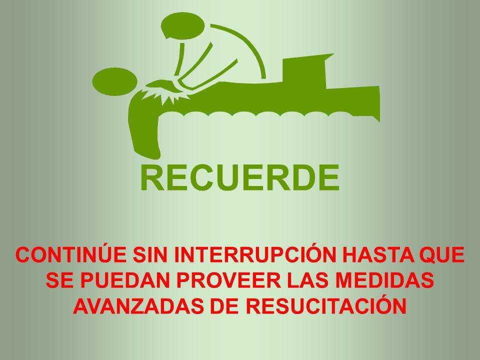 RECUERDE CONTINÚE SIN INTERRUPCIÓN HASTA QUE SE PUEDAN PROVEER LAS MEDIDAS AVANZADAS DE RESUCITACIÓN