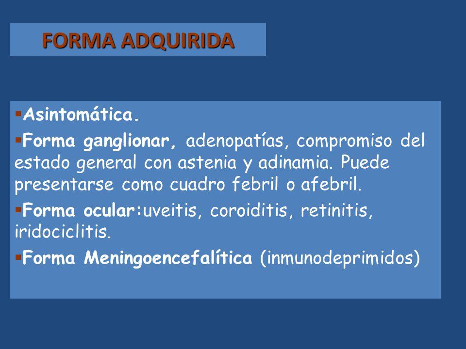 FORMA ADQUIRIDA Asintomática. Forma g a nglionar, adenopatías, compromiso del estado general con astenia y adinamia. Puede presentarse como cuadro feb
