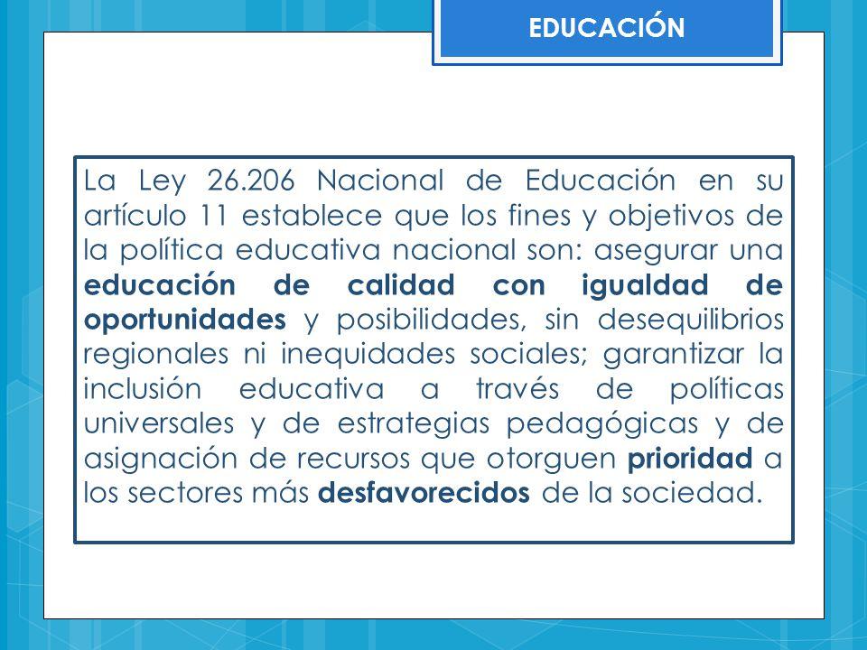 EDUCACIÓN La Ley 26.206 Nacional de Educación en su artículo 11 establece que los fines y objetivos de la política educativa nacional son: asegurar un