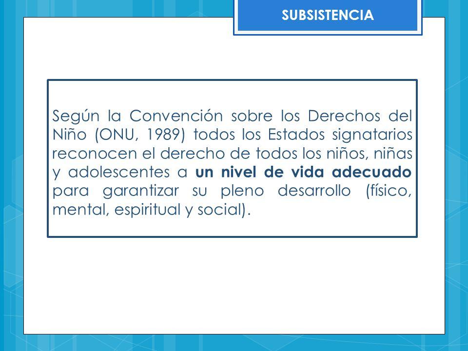 SUBSISTENCIA Según la Convención sobre los Derechos del Niño (ONU, 1989) todos los Estados signatarios reconocen el derecho de todos los niños, niñas