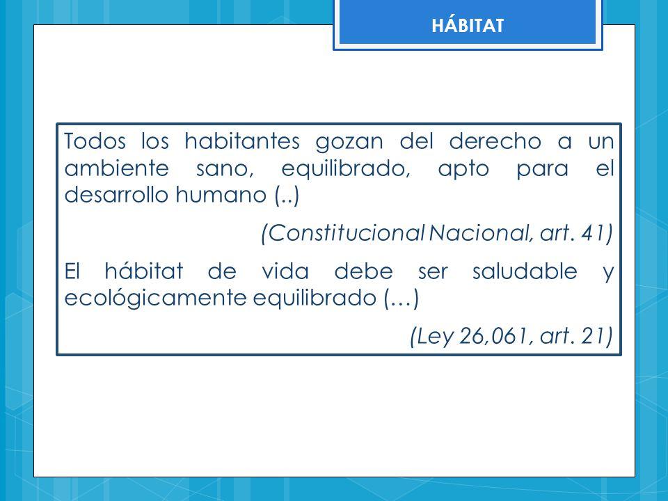 HÁBITAT Todos los habitantes gozan del derecho a un ambiente sano, equilibrado, apto para el desarrollo humano (..) (Constitucional Nacional, art. 41)