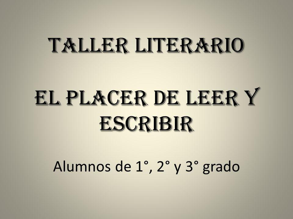 Taller Literario El placer de leer y escribir Taller Literario El placer de leer y escribir Alumnos de 1°, 2° y 3° grado