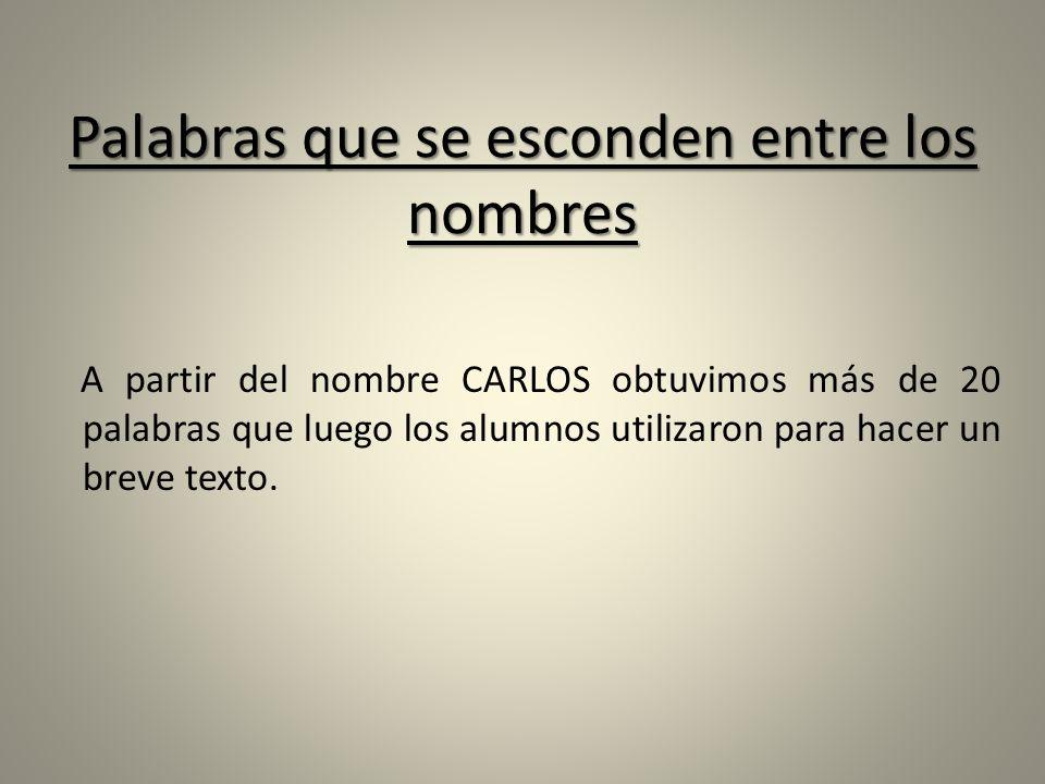 Palabras que se esconden entre los nombres A partir del nombre CARLOS obtuvimos más de 20 palabras que luego los alumnos utilizaron para hacer un brev