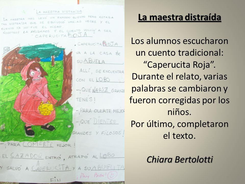 La maestra distraída Chiara Bertolotti La maestra distraída Los alumnos escucharon un cuento tradicional: Caperucita Roja. Durante el relato, varias p