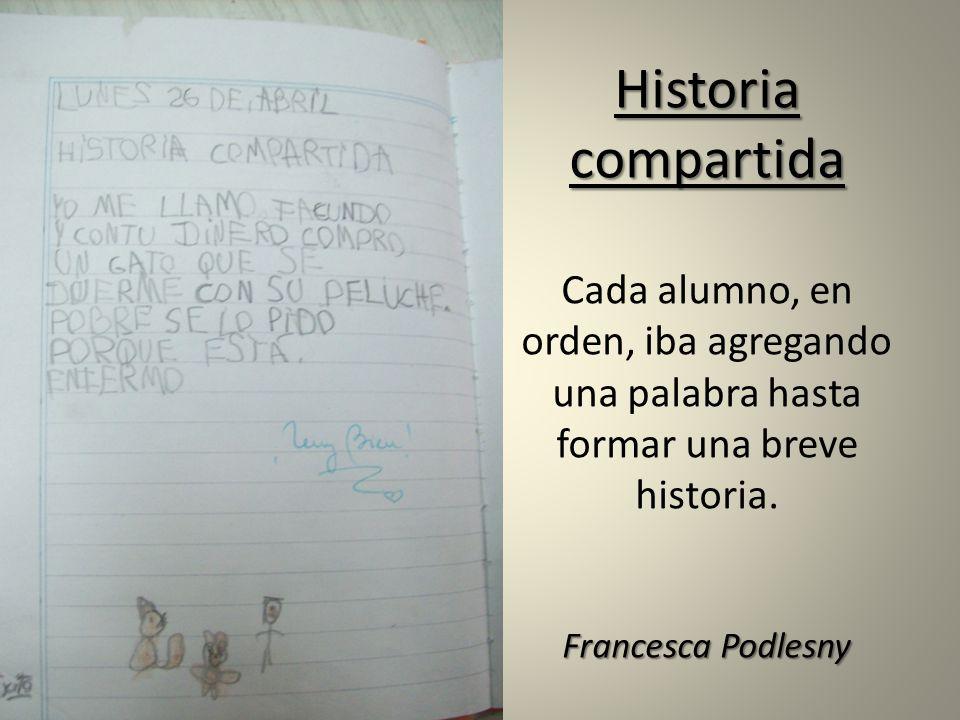 Historia compartida Francesca Podlesny Historia compartida Cada alumno, en orden, iba agregando una palabra hasta formar una breve historia. Francesca