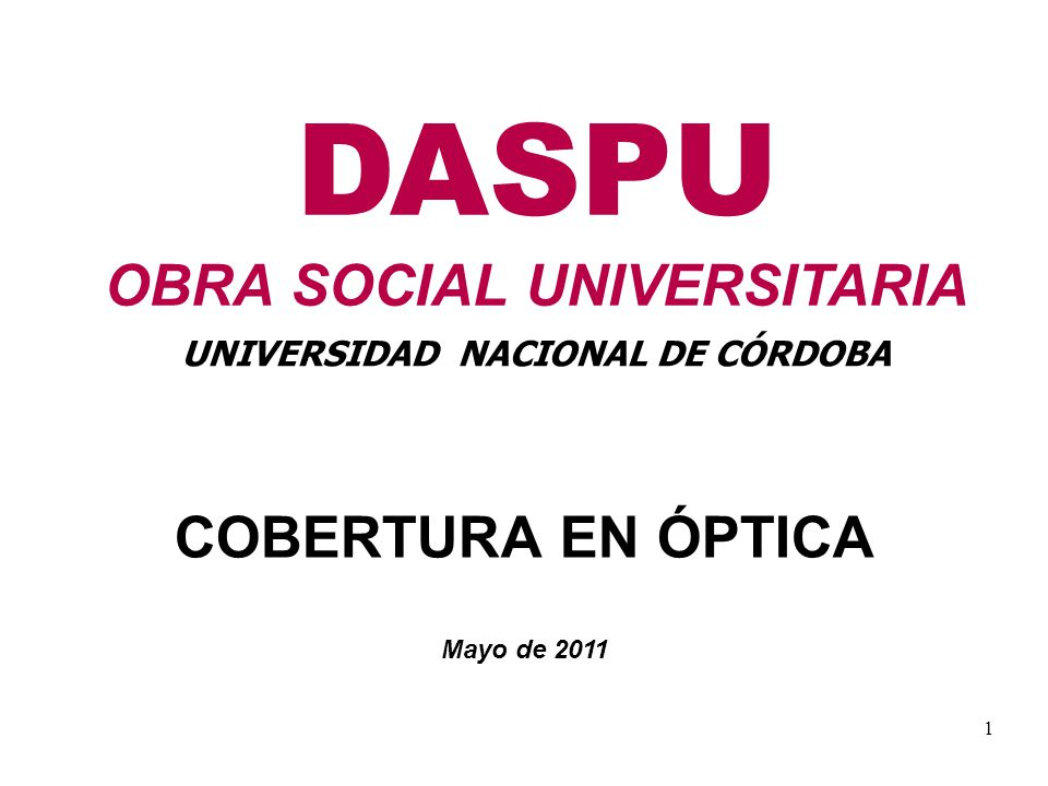 1 DASPU OBRA SOCIAL UNIVERSITARIA UNIVERSIDAD NACIONAL DE CÓRDOBA COBERTURA EN ÓPTICA Mayo de 2011