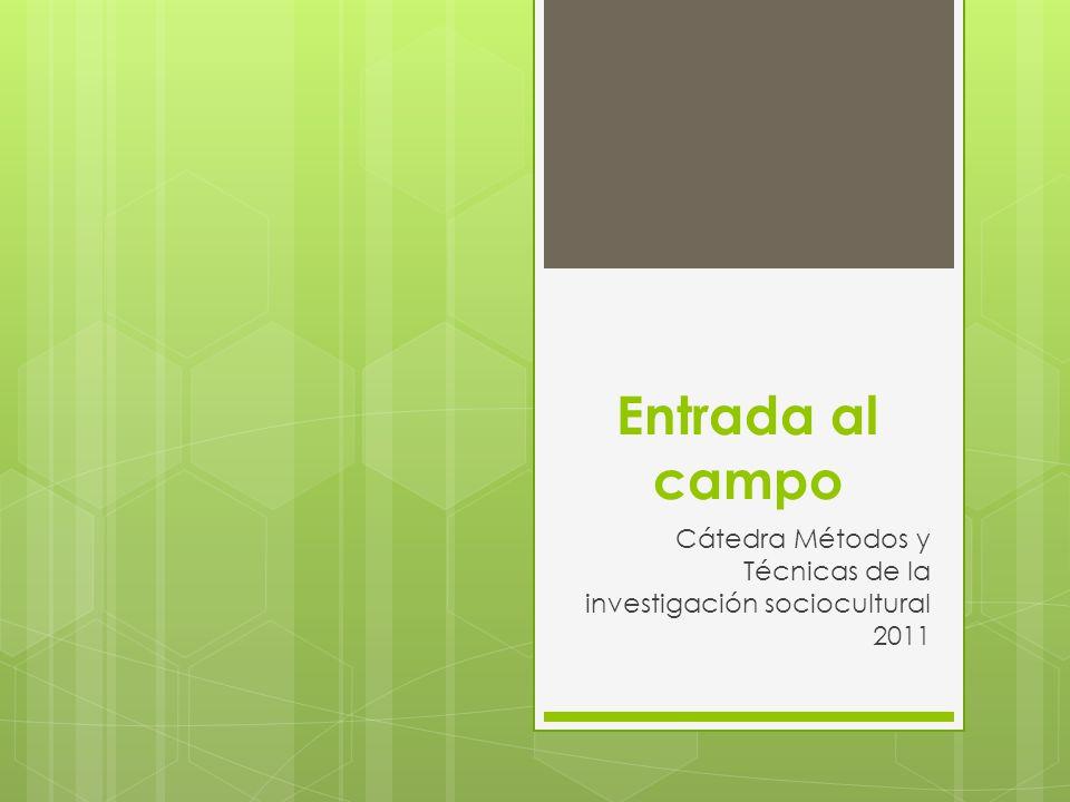 Entrada al campo Cátedra Métodos y Técnicas de la investigación sociocultural 2011