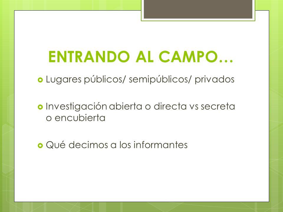 ENTRANDO AL CAMPO… Lugares públicos/ semipúblicos/ privados Investigación abierta o directa vs secreta o encubierta Qué decimos a los informantes