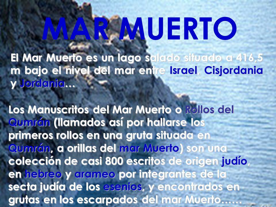 MAR MUERTO El Mar Muerto es un lago salado situado a 416,5 m bajo el nivel del mar entre Israel, Cisjordania y Jordania… Los Manuscritos del Mar Muerto o Rollos del Qumrán (llamados así por hallarse los primeros rollos en una gruta situada en Qumrán, a orillas del mar Muerto) son una colección de casi 800 escritos de origen judío, en hebreo y arameo por integrantes de la secta judía de los esenios, y encontrados en grutas en los escarpados del mar Muerto……