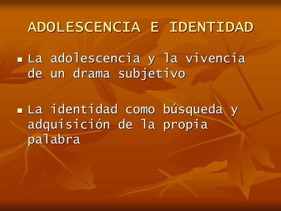 ADOLESCENCIA E IDENTIDAD La adolescencia y la vivencia de un drama subjetivo La adolescencia y la vivencia de un drama subjetivo La identidad como bús