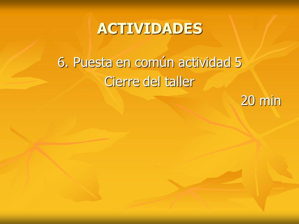 ACTIVIDADES 6. Puesta en común actividad 5 Cierre del taller 20 min