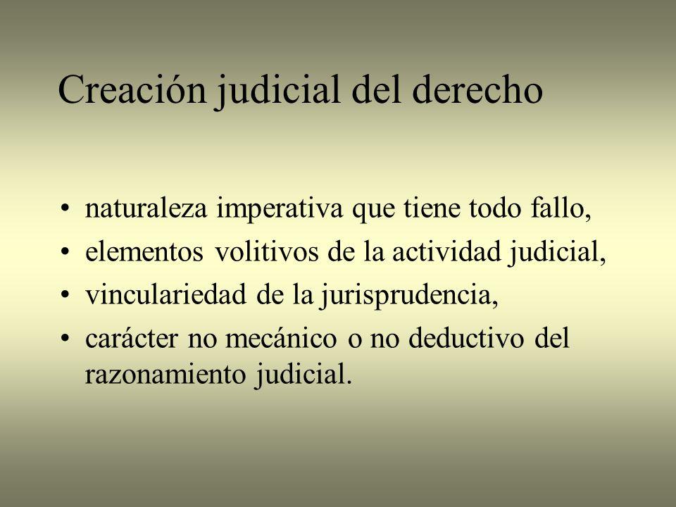 Creación judicial del derecho naturaleza imperativa que tiene todo fallo, elementos volitivos de la actividad judicial, vinculariedad de la jurisprudencia, carácter no mecánico o no deductivo del razonamiento judicial.