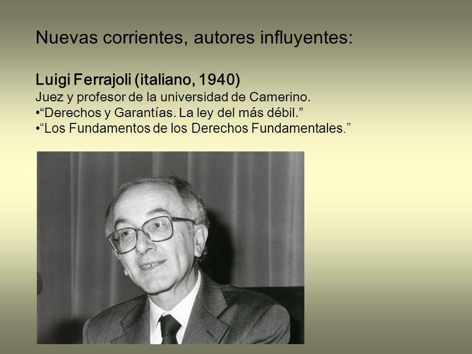 Nuevas corrientes, autores influyentes: Luigi Ferrajoli (italiano, 1940) Juez y profesor de la universidad de Camerino.