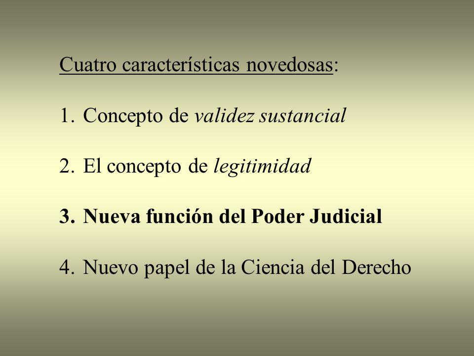 Cuatro características novedosas: 1.Concepto de validez sustancial 2.El concepto de legitimidad 3.Nueva función del Poder Judicial 4.Nuevo papel de la Ciencia del Derecho