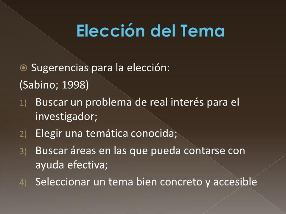 Sugerencias para la elección: (Sabino; 1998) 1) Buscar un problema de real interés para el investigador; 2) Elegir una temática conocida; 3) Buscar ár