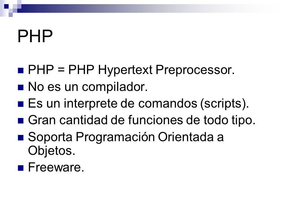 PHP PHP = PHP Hypertext Preprocessor. No es un compilador. Es un interprete de comandos (scripts). Gran cantidad de funciones de todo tipo. Soporta Pr