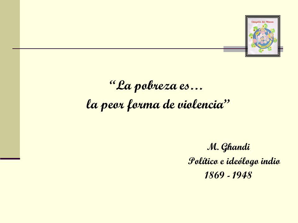 La pobreza es… la peor forma de violencia M. Ghandi Político e ideólogo indio 1869 - 1948