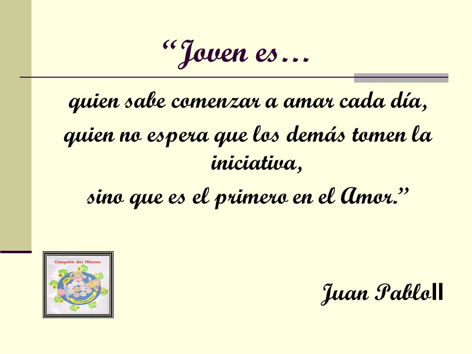 Joven es… quien sabe comenzar a amar cada día, quien no espera que los demás tomen la iniciativa, sino que es el primero en el Amor. Juan Pablo II
