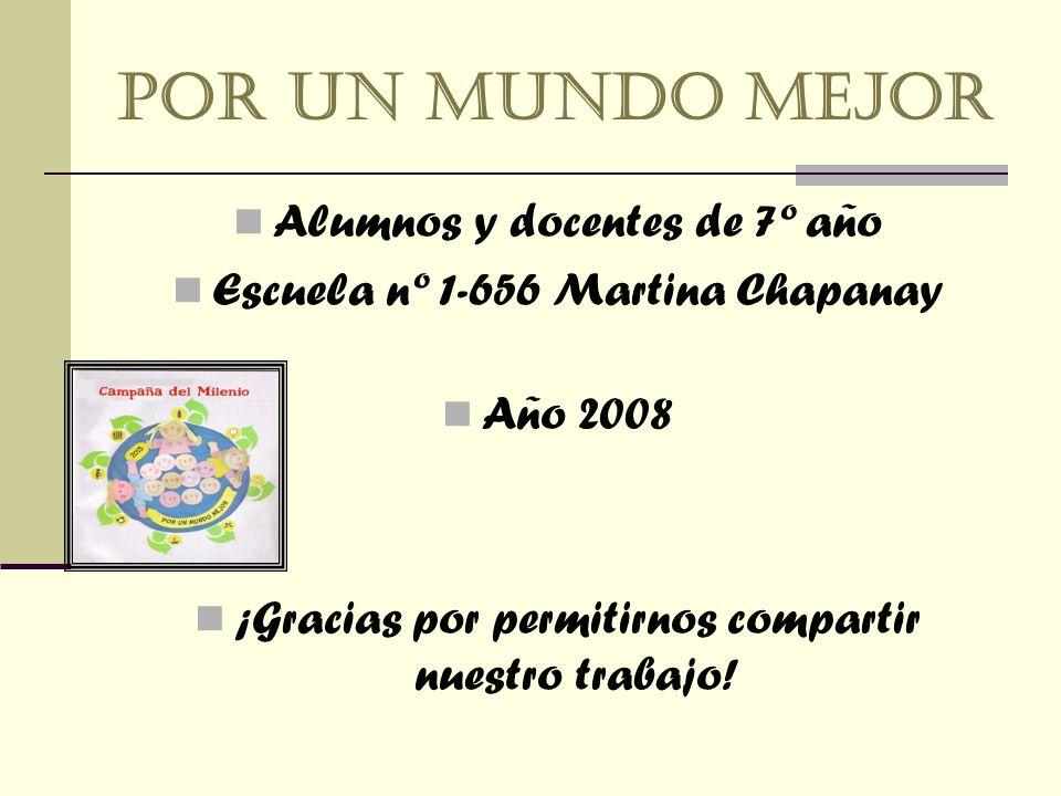 Por un mundo mejor Alumnos y docentes de 7º año Escuela nº 1-656 Martina Chapanay Año 2008 ¡Gracias por permitirnos compartir nuestro trabajo!
