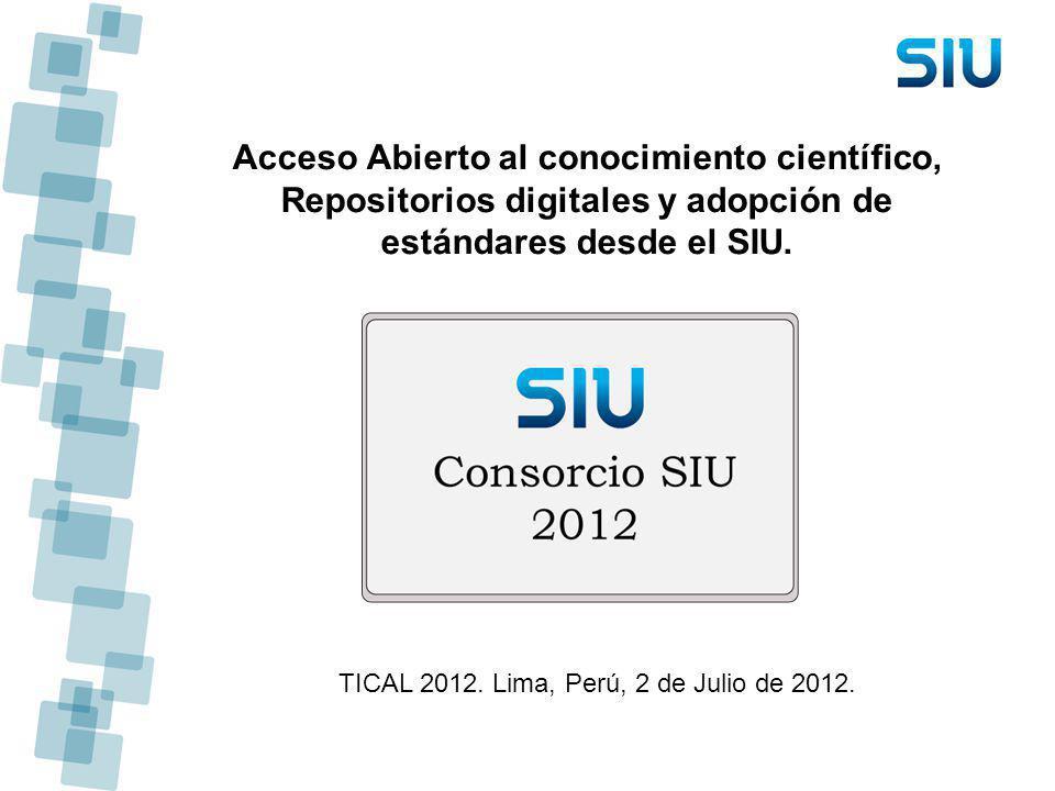 Acceso Abierto al conocimiento científico, Repositorios digitales y adopción de estándares desde el SIU. TICAL 2012. Lima, Perú, 2 de Julio de 2012.
