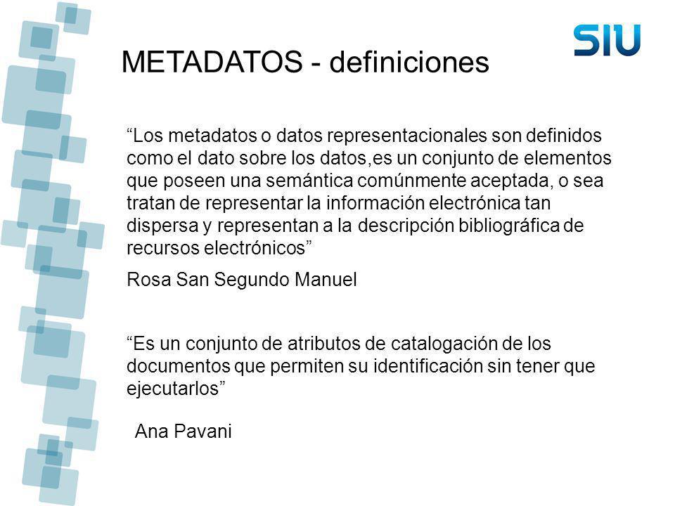 METADATOS - definiciones Los metadatos o datos representacionales son definidos como el dato sobre los datos,es un conjunto de elementos que poseen un