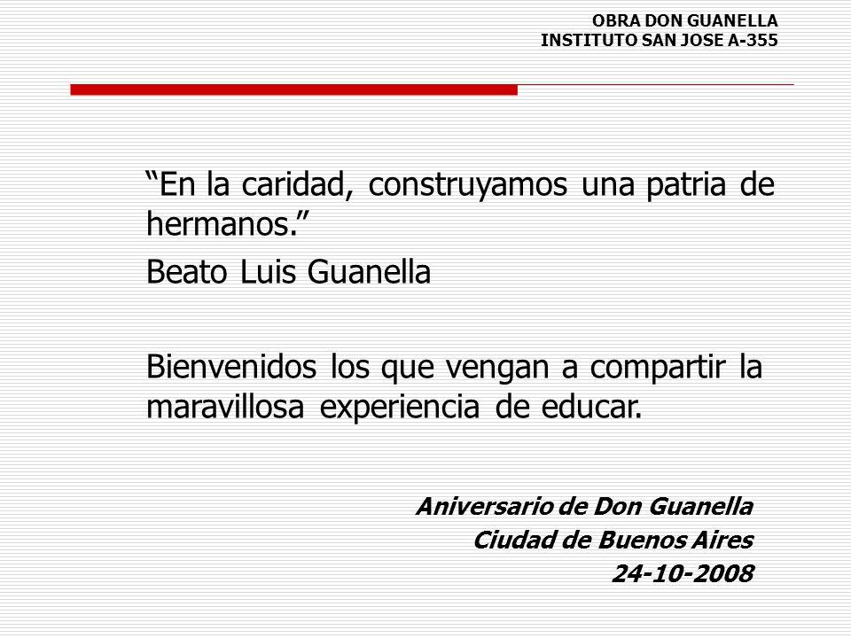 OBRA DON GUANELLA INSTITUTO SAN JOSE A-355 Aniversario de Don Guanella Ciudad de Buenos Aires 24-10-2008 En la caridad, construyamos una patria de her