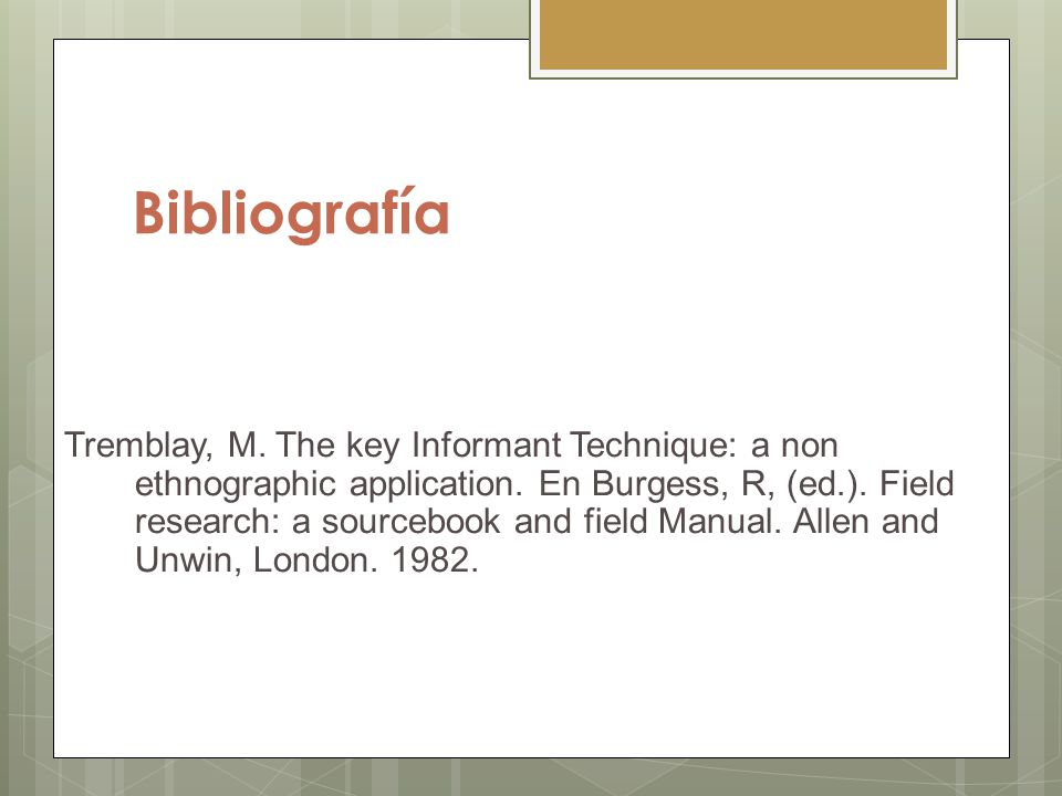 Bibliografía Tremblay, M. The key Informant Technique: a non ethnographic application. En Burgess, R, (ed.). Field research: a sourcebook and field Ma