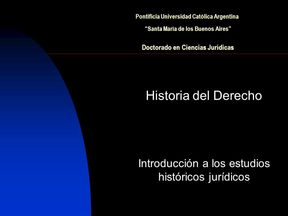 Pontificia Universidad Católica Argentina Santa María de los Buenos Aires Doctorado en Ciencias Jurídicas Historia del Derecho Introducción a los estudios históricos jurídicos