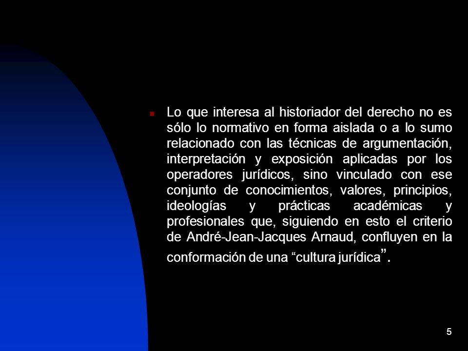 5 Lo que interesa al historiador del derecho no es sólo lo normativo en forma aislada o a lo sumo relacionado con las técnicas de argumentación, interpretación y exposición aplicadas por los operadores jurídicos, sino vinculado con ese conjunto de conocimientos, valores, principios, ideologías y prácticas académicas y profesionales que, siguiendo en esto el criterio de André-Jean-Jacques Arnaud, confluyen en la conformación de una cultura jurídica.