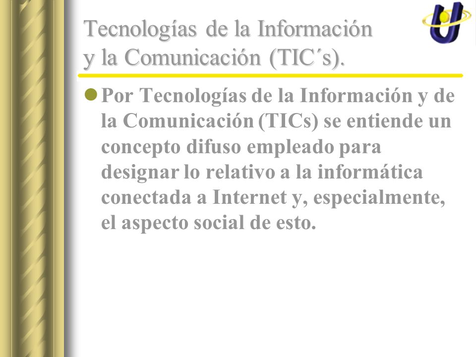 Tecnologías de la Información y la Comunicación (TIC´s). Por Tecnologías de la Información y de la Comunicación (TICs) se entiende un concepto difuso