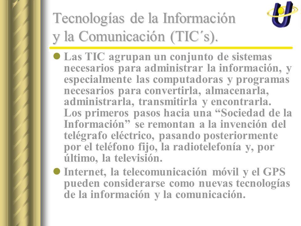 Tecnologías de la Información y la Comunicación (TIC´s). Las TIC agrupan un conjunto de sistemas necesarios para administrar la información, y especia
