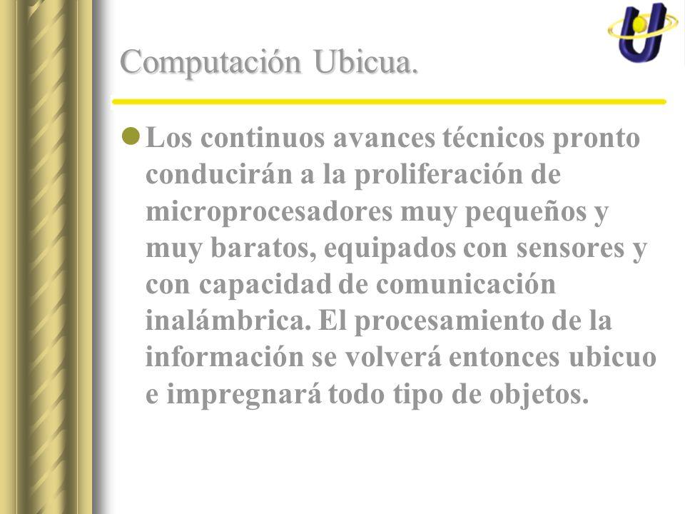 Computación Ubicua. Los continuos avances técnicos pronto conducirán a la proliferación de microprocesadores muy pequeños y muy baratos, equipados con