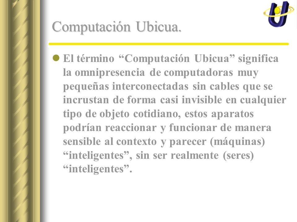Computación Ubicua. El término Computación Ubicua significa la omnipresencia de computadoras muy pequeñas interconectadas sin cables que se incrustan