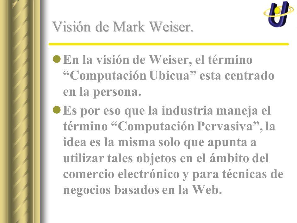 Visión de Mark Weiser. En la visión de Weiser, el término Computación Ubicua esta centrado en la persona. Es por eso que la industria maneja el términ