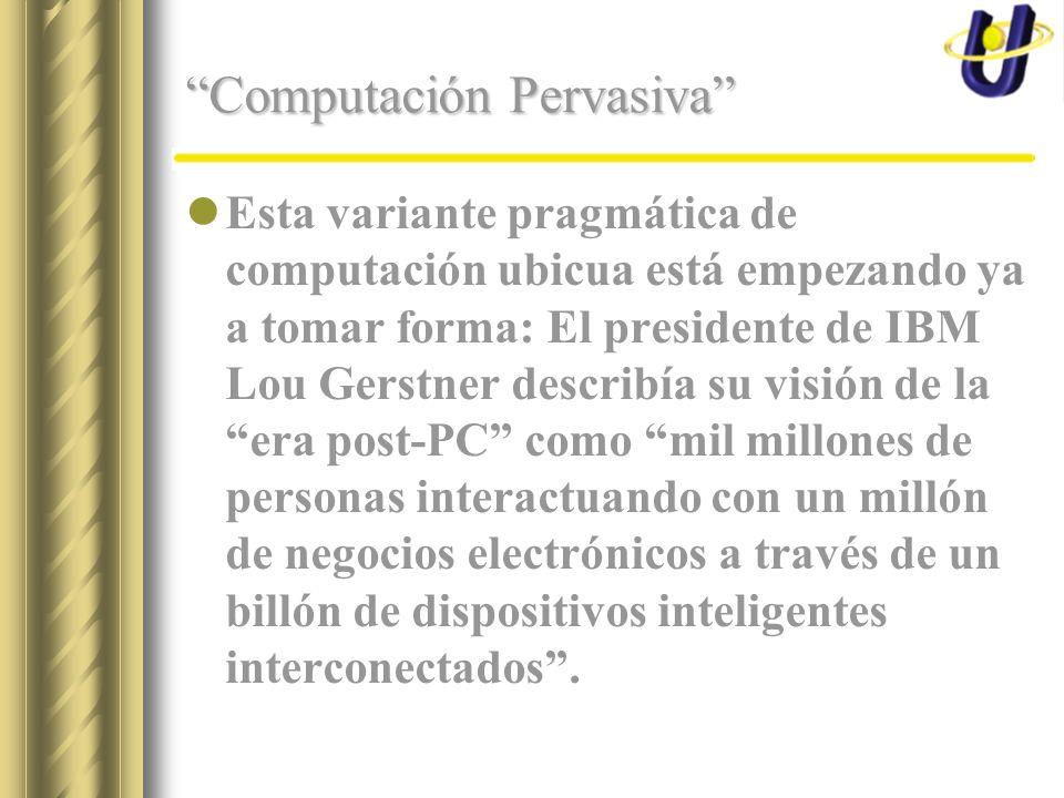 Computación Pervasiva Esta variante pragmática de computación ubicua está empezando ya a tomar forma: El presidente de IBM Lou Gerstner describía su visión de la era post-PC como mil millones de personas interactuando con un millón de negocios electrónicos a través de un billón de dispositivos inteligentes interconectados.