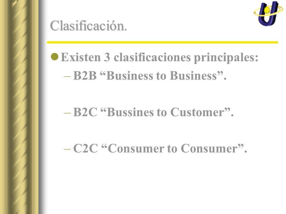 Clasificación. Existen 3 clasificaciones principales: –B2B Business to Business. –B2C Bussines to Customer. –C2C Consumer to Consumer.