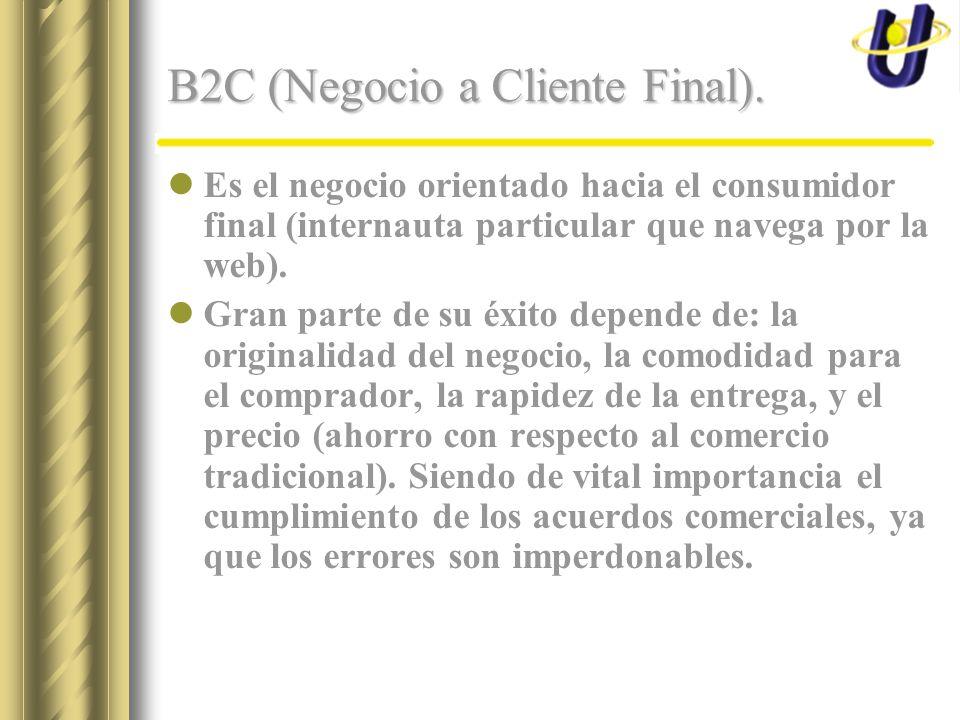 B2C (Negocio a Cliente Final). Es el negocio orientado hacia el consumidor final (internauta particular que navega por la web). Gran parte de su éxito