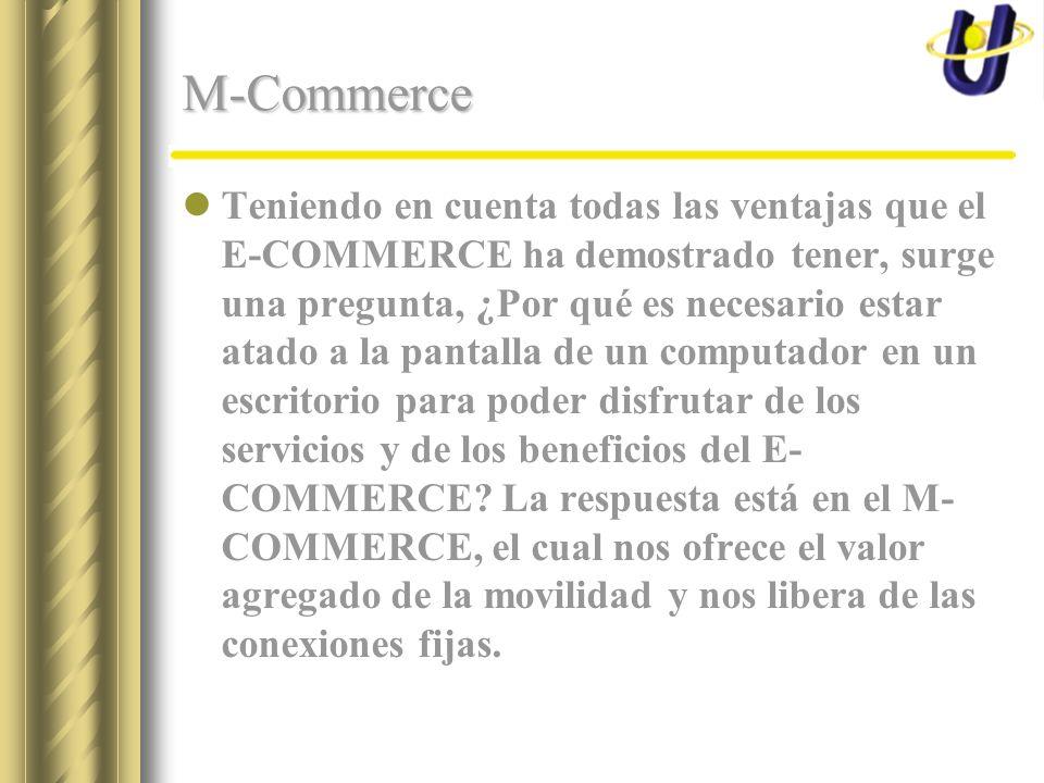 M-Commerce Teniendo en cuenta todas las ventajas que el E-COMMERCE ha demostrado tener, surge una pregunta, ¿Por qué es necesario estar atado a la pantalla de un computador en un escritorio para poder disfrutar de los servicios y de los beneficios del E- COMMERCE.