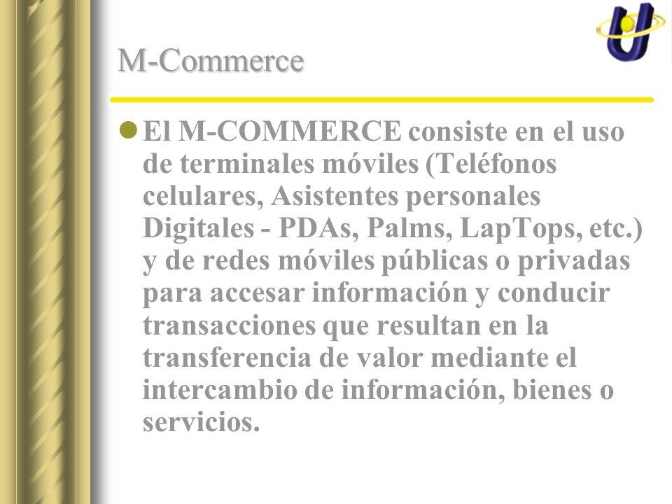 M-Commerce El M-COMMERCE consiste en el uso de terminales móviles (Teléfonos celulares, Asistentes personales Digitales - PDAs, Palms, LapTops, etc.) y de redes móviles públicas o privadas para accesar información y conducir transacciones que resultan en la transferencia de valor mediante el intercambio de información, bienes o servicios.