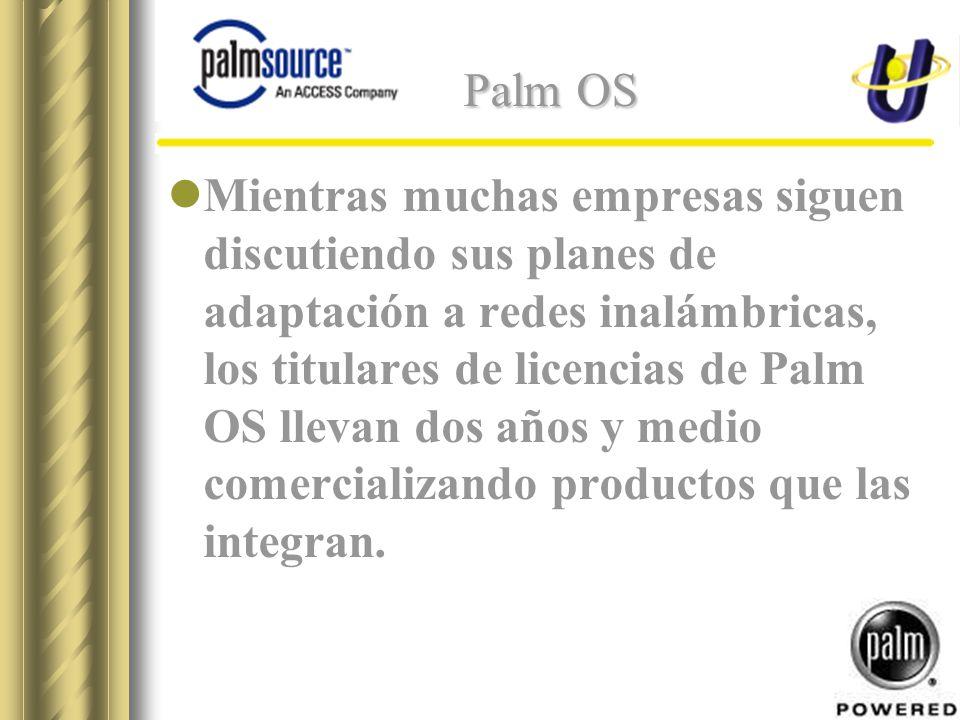 Palm OS Mientras muchas empresas siguen discutiendo sus planes de adaptación a redes inalámbricas, los titulares de licencias de Palm OS llevan dos años y medio comercializando productos que las integran.
