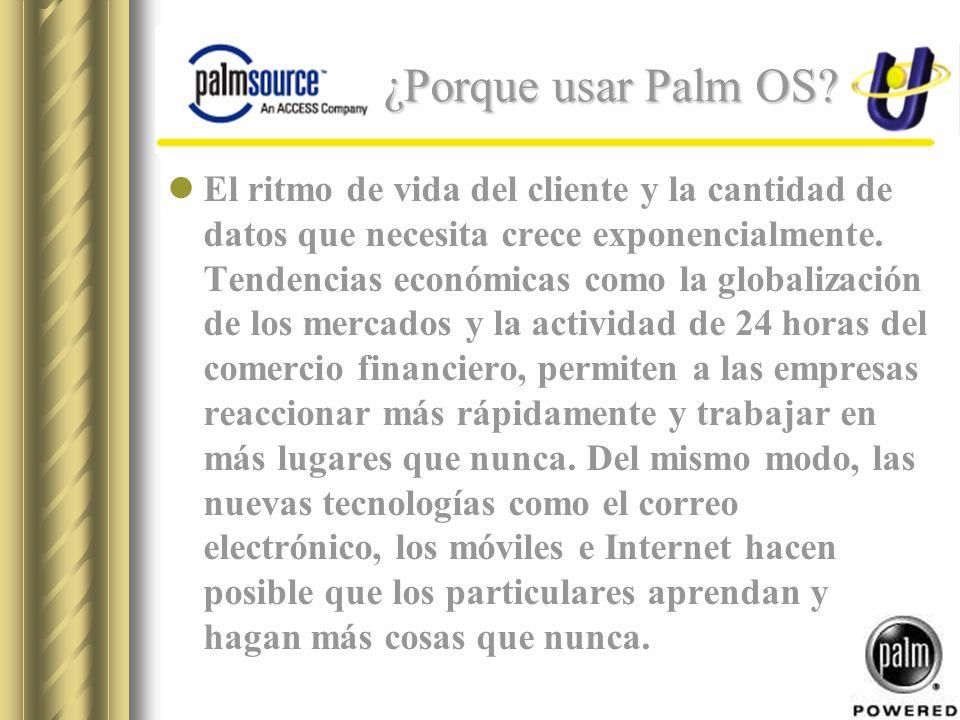 ¿Porque usar Palm OS? El ritmo de vida del cliente y la cantidad de datos que necesita crece exponencialmente. Tendencias económicas como la globaliza