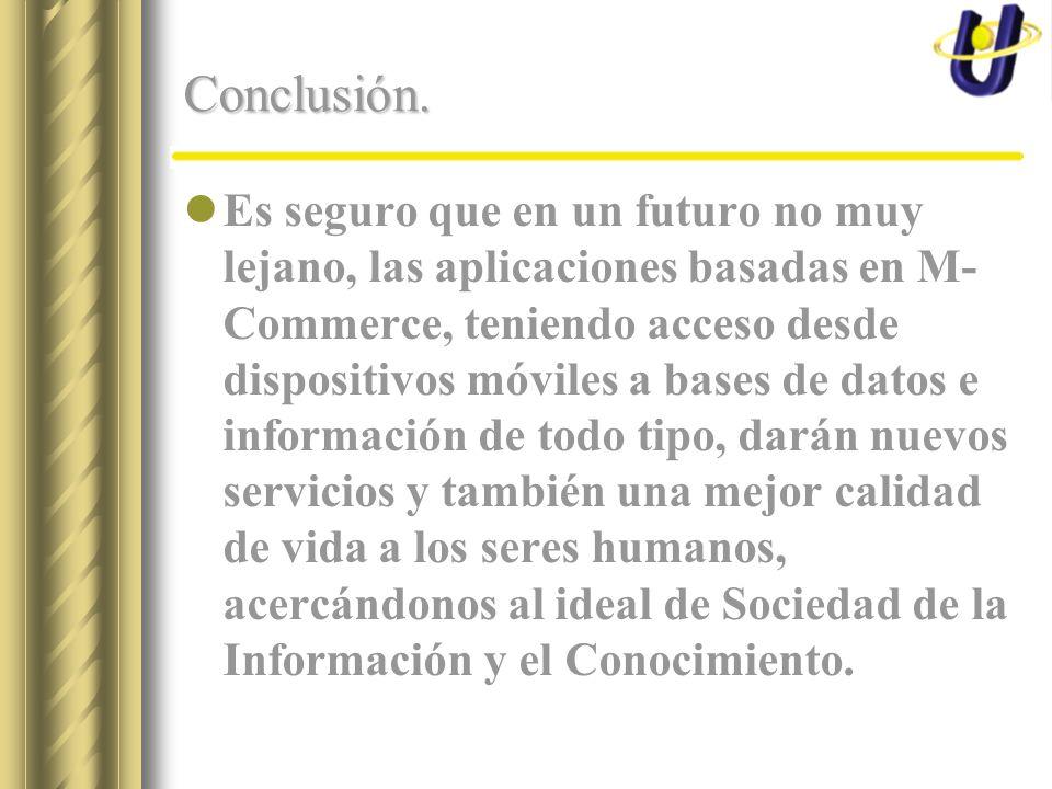 Conclusión. Es seguro que en un futuro no muy lejano, las aplicaciones basadas en M- Commerce, teniendo acceso desde dispositivos móviles a bases de d