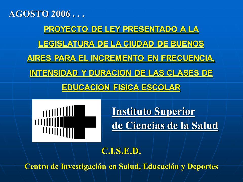PROYECTO DE LEY PRESENTADO A LA LEGISLATURA DE LA CIUDAD DE BUENOS AIRES PARA EL INCREMENTO EN FRECUENCIA, INTENSIDAD Y DURACION DE LAS CLASES DE EDUCACION FISICA ESCOLAR Instituto Superior de Ciencias de la Salud C.I.S.E.D.