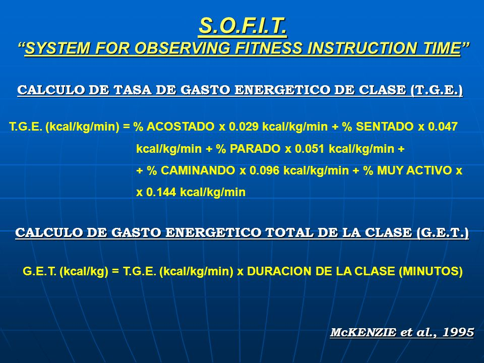 S.O.F.I.T.SYSTEM FOR OBSERVING FITNESS INSTRUCTION TIME T.G.E. (kcal/kg/min) = % ACOSTADO x 0.029 kcal/kg/min + % SENTADO x 0.047 kcal/kg/min + % PARA